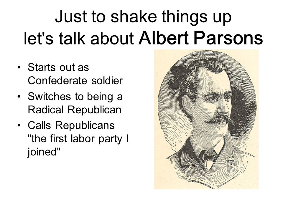 Just to shake things up let s talk about Albert Parsons Starts out as Confederate soldier Switches to being a Radical Republican Calls Republicans the first labor party I joined