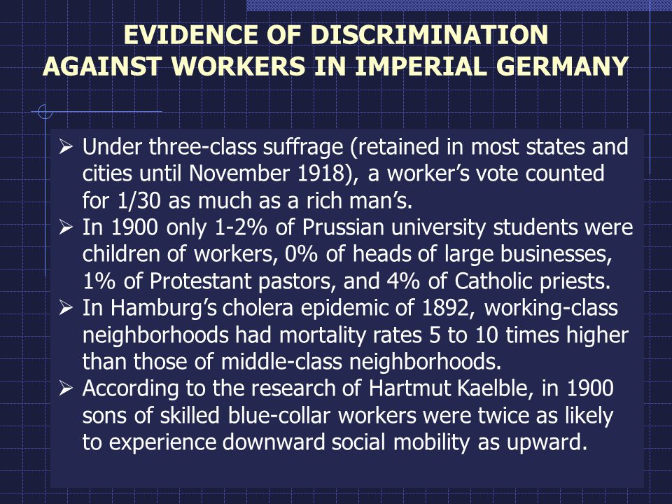 EVIDENCE OF DISCRIMINATION AGAINST WORKERS IN IMPERIAL GERMANY  Under three-class suffrage (retained in most states and cities until November 1918), a worker's vote counted for 1/30 as much as a rich man's.