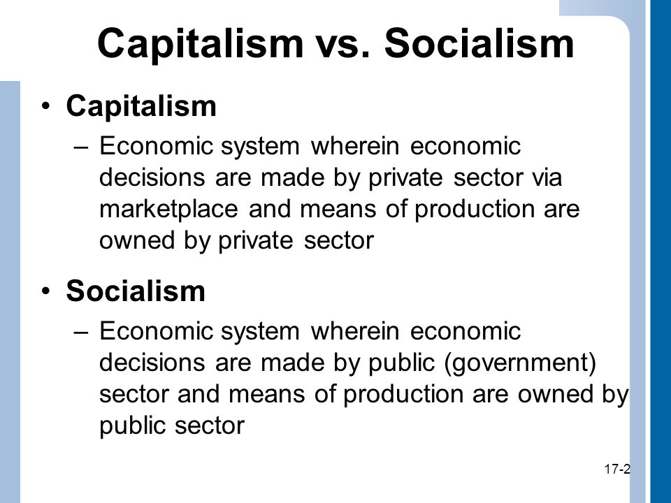 17-2 Capitalism vs. Socialism Capitalism –Economic system wherein economic decisions are made by private sector via marketplace and means of productio
