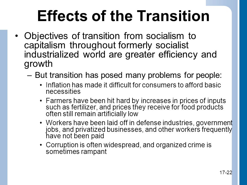 17-22 Effects of the Transition Objectives of transition from socialism to capitalism throughout formerly socialist industrialized world are greater efficiency and growth –But transition has posed many problems for people: Inflation has made it difficult for consumers to afford basic necessities Farmers have been hit hard by increases in prices of inputs such as fertilizer, and prices they receive for food products often still remain artificially low Workers have been laid off in defense industries, government jobs, and privatized businesses, and other workers frequently have not been paid Corruption is often widespread, and organized crime is sometimes rampant 17-22