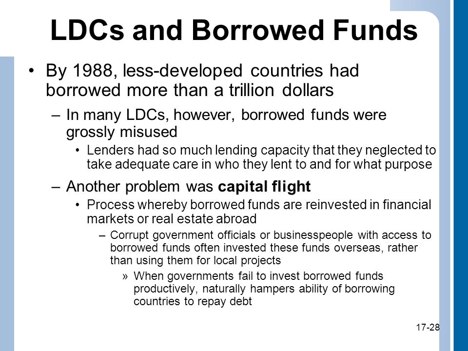 17-28 LDCs and Borrowed Funds By 1988, less-developed countries had borrowed more than a trillion dollars –In many LDCs, however, borrowed funds were grossly misused Lenders had so much lending capacity that they neglected to take adequate care in who they lent to and for what purpose –Another problem was capital flight Process whereby borrowed funds are reinvested in financial markets or real estate abroad –Corrupt government officials or businesspeople with access to borrowed funds often invested these funds overseas, rather than using them for local projects »When governments fail to invest borrowed funds productively, naturally hampers ability of borrowing countries to repay debt 17-28