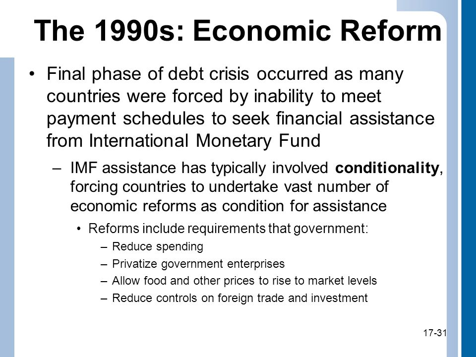 17-31 The 1990s: Economic Reform Final phase of debt crisis occurred as many countries were forced by inability to meet payment schedules to seek financial assistance from International Monetary Fund –IMF assistance has typically involved conditionality, forcing countries to undertake vast number of economic reforms as condition for assistance Reforms include requirements that government: –Reduce spending –Privatize government enterprises –Allow food and other prices to rise to market levels –Reduce controls on foreign trade and investment 17-31