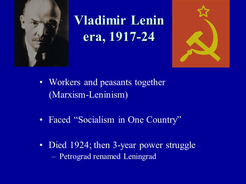 Vladimir Lenin era, 1917-24 Workers and peasants together (Marxism-Leninism) Faced Socialism in One Country Died 1924; then 3-year power struggle –Petrograd renamed Leningrad