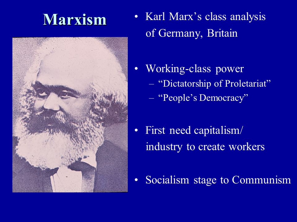 Marxism Karl Marx's class analysis of Germany, Britain Working-class power – Dictatorship of Proletariat – People's Democracy First need capitalism/ industry to create workers Socialism stage to Communism