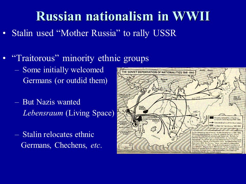 Russian nationalism in WWII Stalin used Mother Russia to rally USSR Traitorous minority ethnic groups –Some initially welcomed Germans (or outdid them) –But Nazis wanted Lebensraum (Living Space) –Stalin relocates ethnic Germans, Chechens, etc.