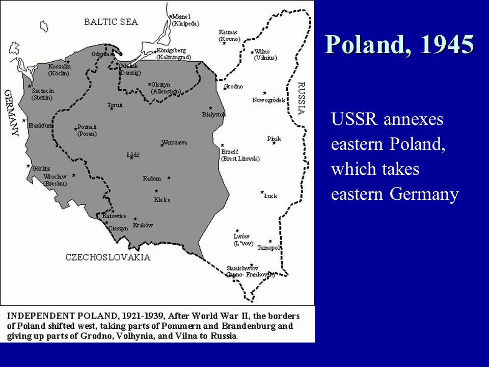 Poland, 1945 USSR annexes eastern Poland, which takes eastern Germany
