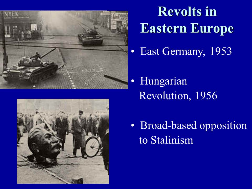 Revolts in Eastern Europe East Germany, 1953 Hungarian Revolution, 1956 Broad-based opposition to Stalinism