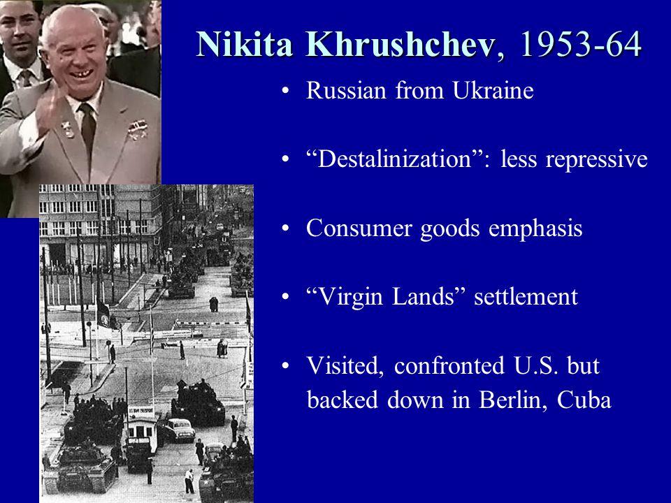 Nikita Khrushchev, 1953-64 Russian from Ukraine Destalinization : less repressive Consumer goods emphasis Virgin Lands settlement Visited, confronted U.S.