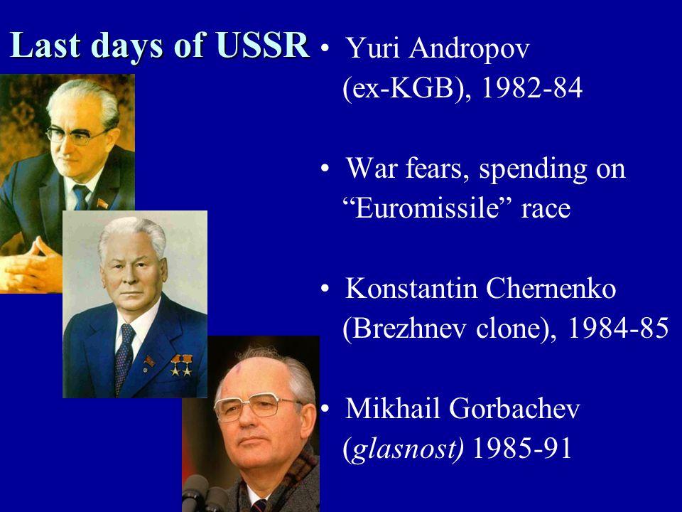 Last days of USSR Yuri Andropov (ex-KGB), 1982-84 War fears, spending on Euromissile race Konstantin Chernenko (Brezhnev clone), 1984-85 Mikhail Gorbachev (glasnost) 1985-91