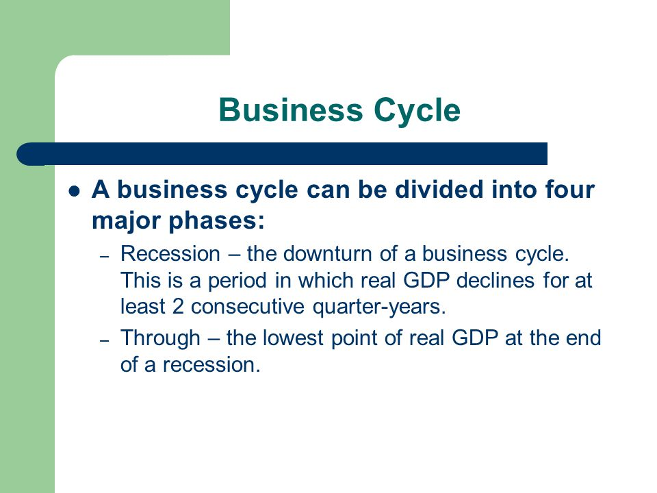 Business Cycle A business cycle can be divided into four major phases: – Recession – the downturn of a business cycle.