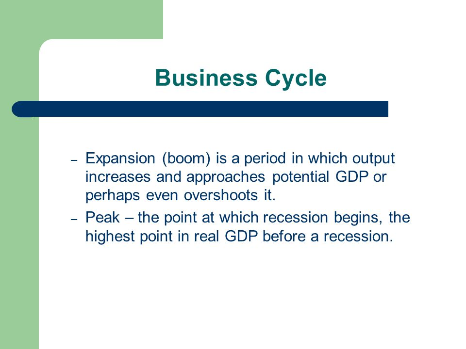 Business Cycle – Expansion (boom) is a period in which output increases and approaches potential GDP or perhaps even overshoots it. – Peak – the point