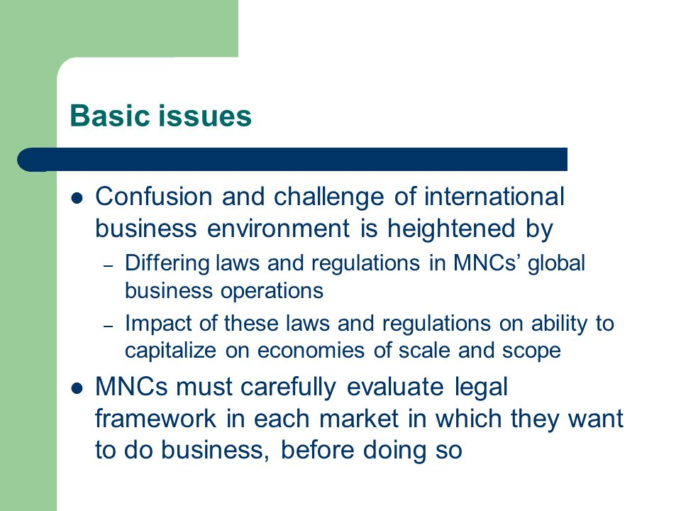 Basic issues Confusion and challenge of international business environment is heightened by – Differing laws and regulations in MNCs' global business operations – Impact of these laws and regulations on ability to capitalize on economies of scale and scope MNCs must carefully evaluate legal framework in each market in which they want to do business, before doing so