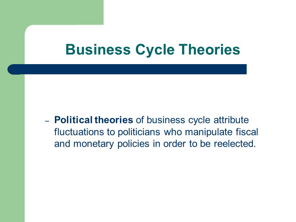 Business Cycle Theories – Political theories of business cycle attribute fluctuations to politicians who manipulate fiscal and monetary policies in order to be reelected.