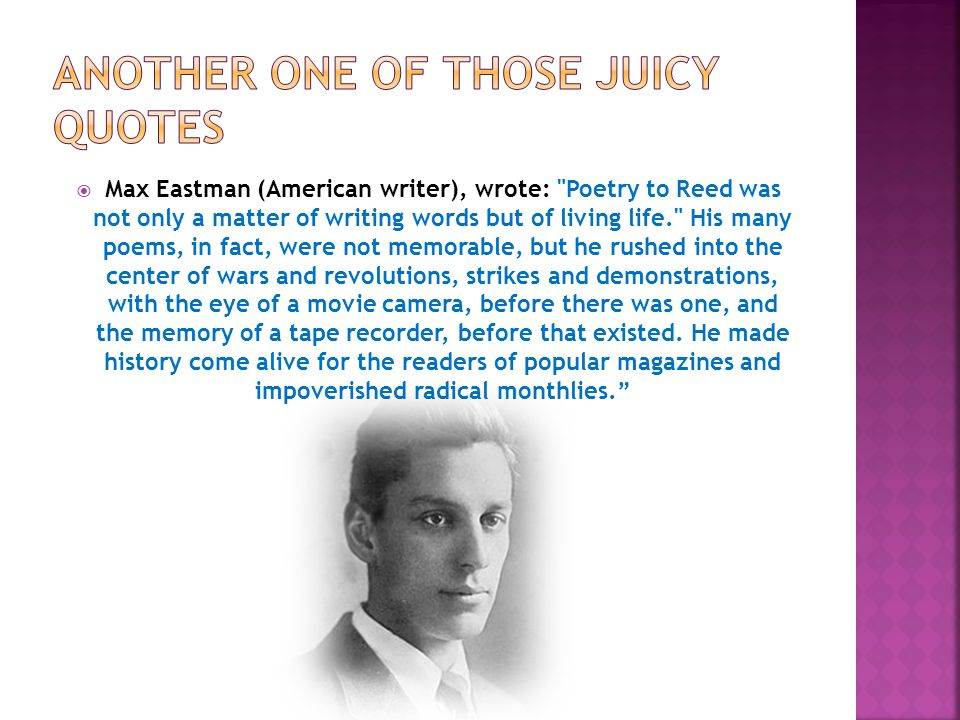  Max Eastman (American writer), wrote: Poetry to Reed was not only a matter of writing words but of living life. His many poems, in fact, were not memorable, but he rushed into the center of wars and revolutions, strikes and demonstrations, with the eye of a movie camera, before there was one, and the memory of a tape recorder, before that existed.