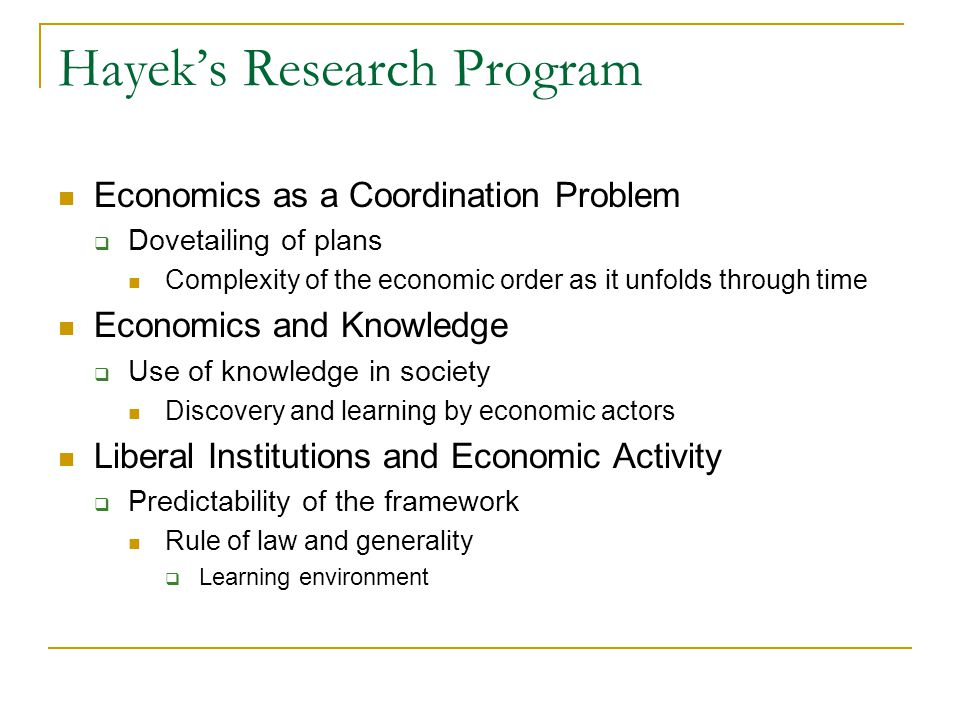 Hayek's Research Program Economics as a Coordination Problem  Dovetailing of plans Complexity of the economic order as it unfolds through time Economics and Knowledge  Use of knowledge in society Discovery and learning by economic actors Liberal Institutions and Economic Activity  Predictability of the framework Rule of law and generality  Learning environment