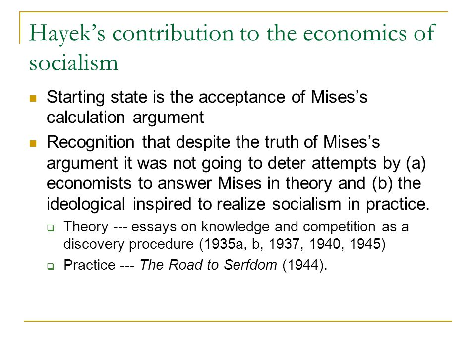 Hayek's contribution to the economics of socialism Starting state is the acceptance of Mises's calculation argument Recognition that despite the truth of Mises's argument it was not going to deter attempts by (a) economists to answer Mises in theory and (b) the ideological inspired to realize socialism in practice.