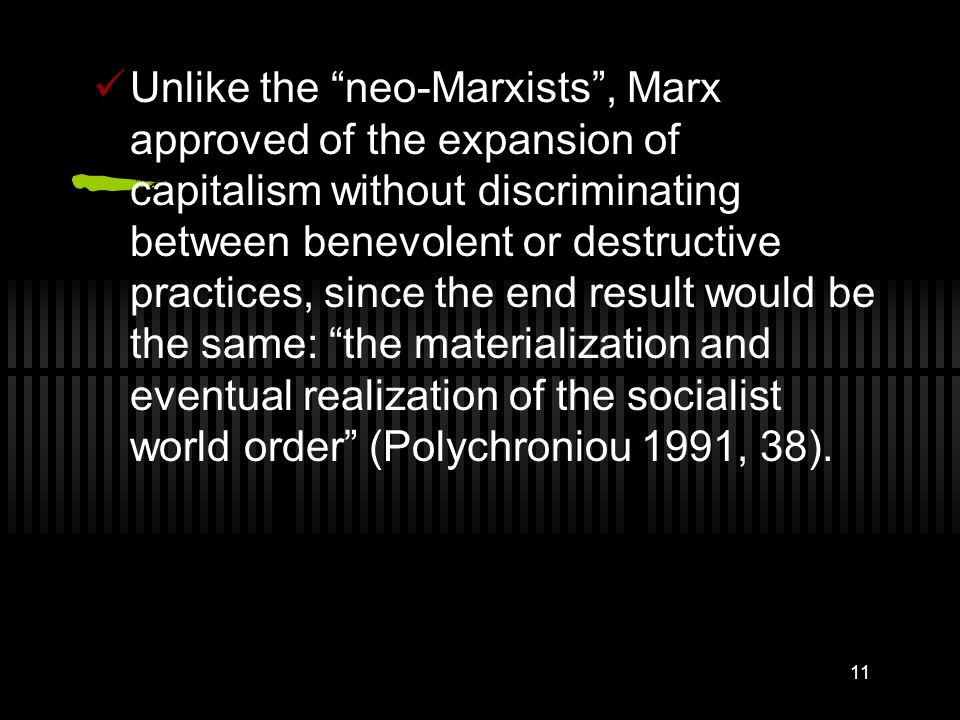 11 Unlike the neo-Marxists , Marx approved of the expansion of capitalism without discriminating between benevolent or destructive practices, since the end result would be the same: the materialization and eventual realization of the socialist world order (Polychroniou 1991, 38).