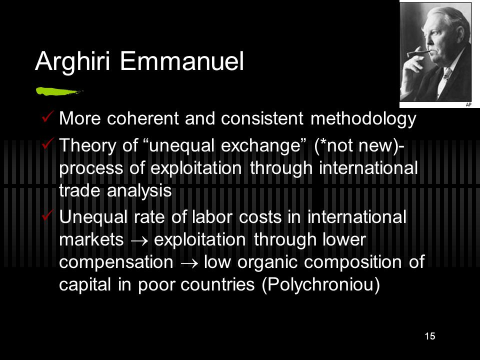 15 Arghiri Emmanuel More coherent and consistent methodology Theory of unequal exchange (*not new)- process of exploitation through international trade analysis Unequal rate of labor costs in international markets  exploitation through lower compensation  low organic composition of capital in poor countries (Polychroniou)