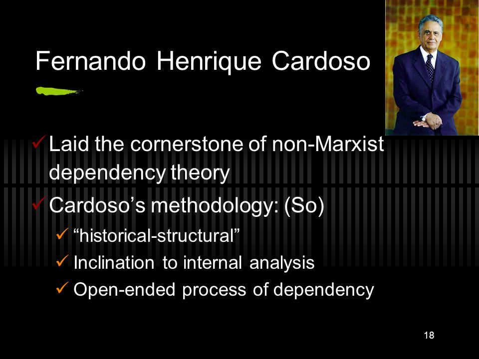 18 Fernando Henrique Cardoso Laid the cornerstone of non-Marxist dependency theory Cardoso's methodology: (So) historical-structural Inclination to internal analysis Open-ended process of dependency
