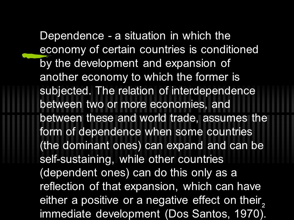 2 Dependence - a situation in which the economy of certain countries is conditioned by the development and expansion of another economy to which the former is subjected.