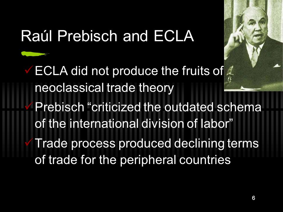 6 Raúl Prebisch and ECLA ECLA did not produce the fruits of neoclassical trade theory Prebisch criticized the outdated schema of the international division of labor Trade process produced declining terms of trade for the peripheral countries