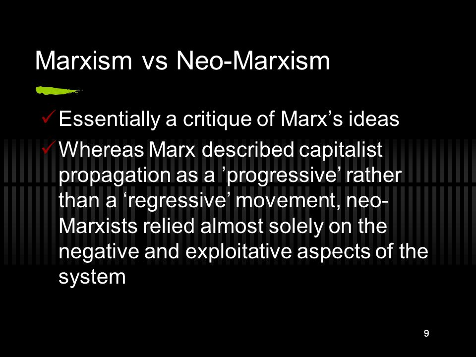 9 Marxism vs Neo-Marxism Essentially a critique of Marx's ideas Whereas Marx described capitalist propagation as a 'progressive' rather than a 'regressive' movement, neo- Marxists relied almost solely on the negative and exploitative aspects of the system