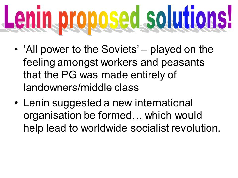 'All power to the Soviets' – played on the feeling amongst workers and peasants that the PG was made entirely of landowners/middle class Lenin suggested a new international organisation be formed… which would help lead to worldwide socialist revolution.