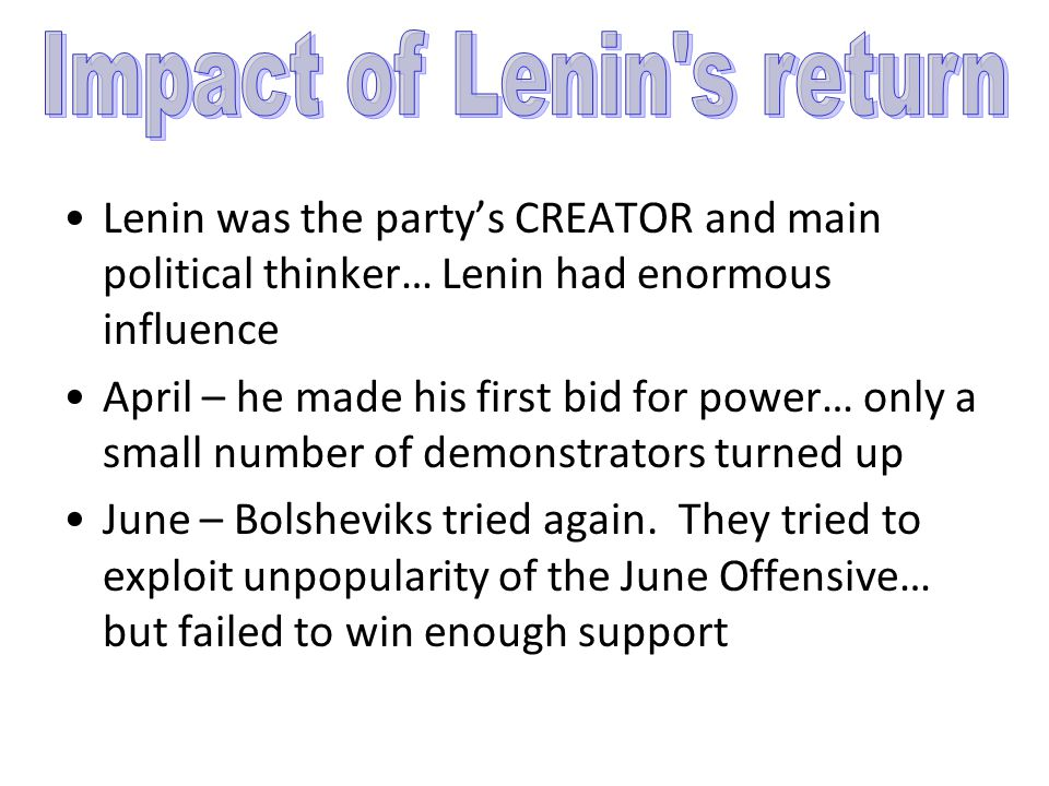 Lenin was the party's CREATOR and main political thinker… Lenin had enormous influence April – he made his first bid for power… only a small number of demonstrators turned up June – Bolsheviks tried again.