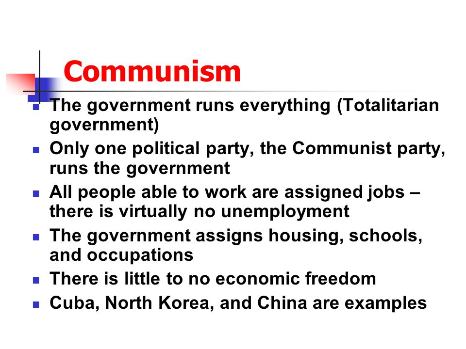Communism The government runs everything (Totalitarian government) Only one political party, the Communist party, runs the government All people able to work are assigned jobs – there is virtually no unemployment The government assigns housing, schools, and occupations There is little to no economic freedom Cuba, North Korea, and China are examples