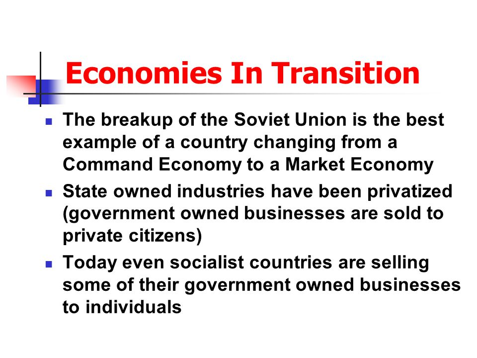 Economies In Transition The breakup of the Soviet Union is the best example of a country changing from a Command Economy to a Market Economy State owned industries have been privatized (government owned businesses are sold to private citizens) Today even socialist countries are selling some of their government owned businesses to individuals