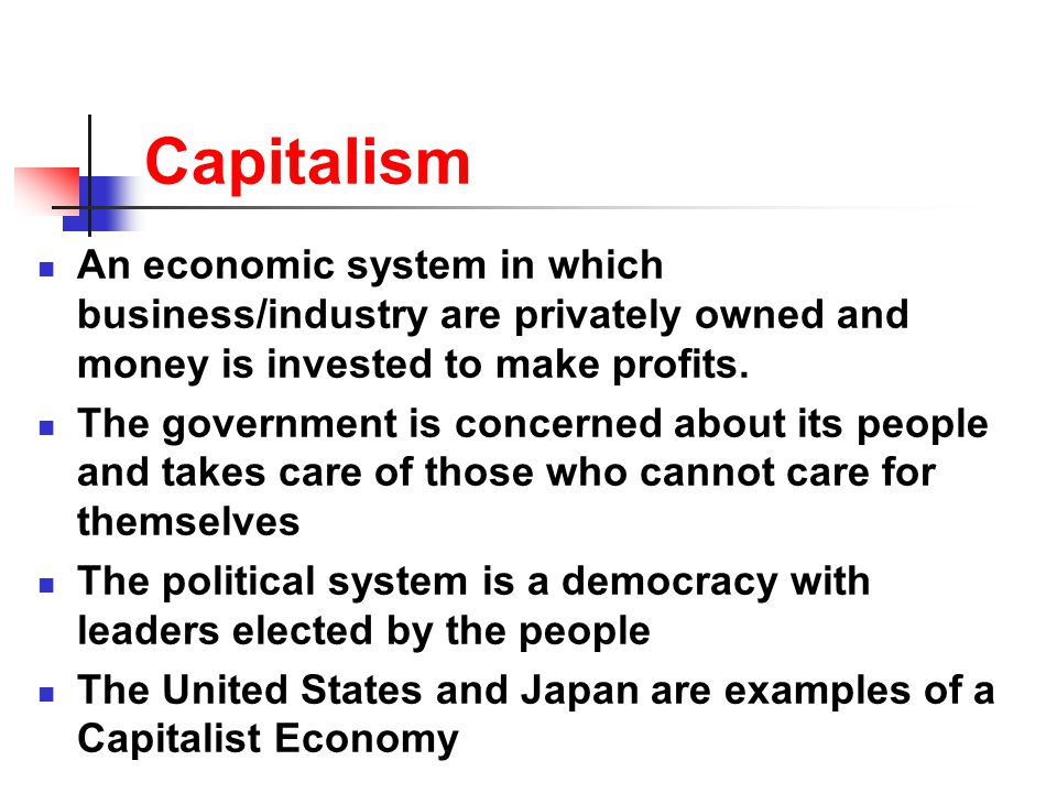 Capitalism An economic system in which business/industry are privately owned and money is invested to make profits.