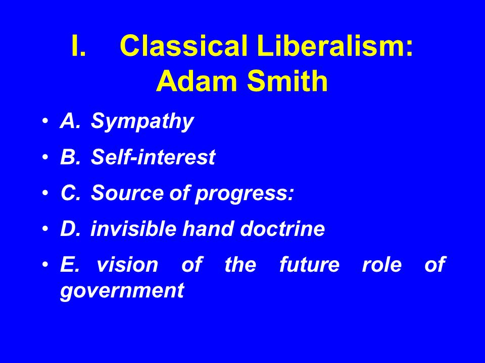 I.Classical Liberalism: Adam Smith A.Sympathy B.Self-interest C.Source of progress: D.invisible hand doctrine E. vision of the future role of governme