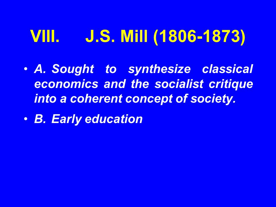 VIII.J.S. Mill (1806-1873) A.Sought to synthesize classical economics and the socialist critique into a coherent concept of society. B.Early education