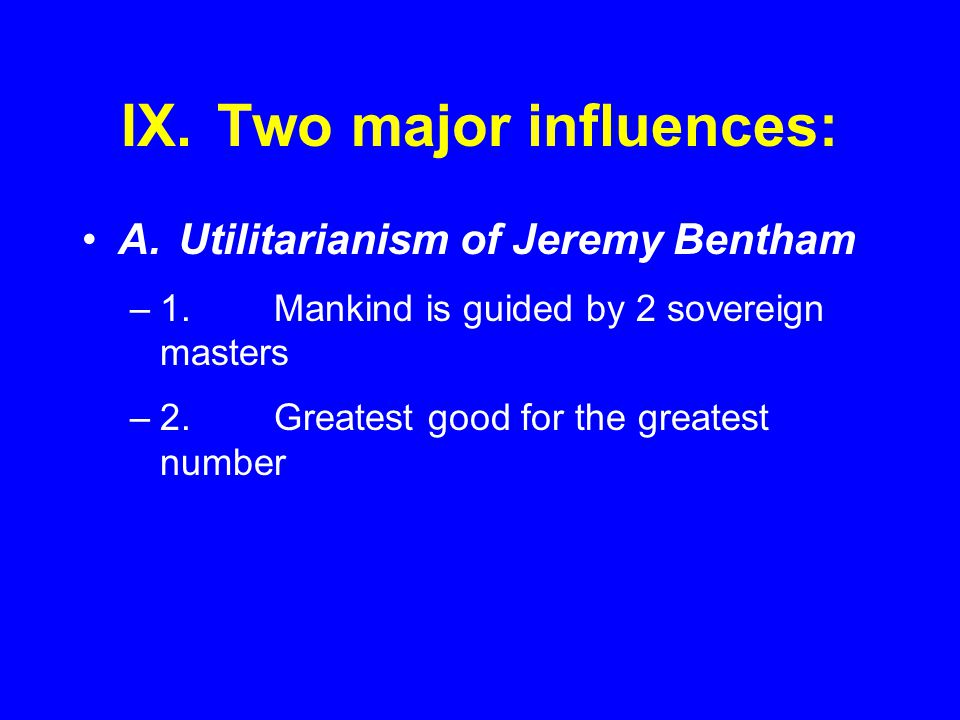 IX.Two major influences: A.Utilitarianism of Jeremy Bentham –1.Mankind is guided by 2 sovereign masters –2.Greatest good for the greatest number