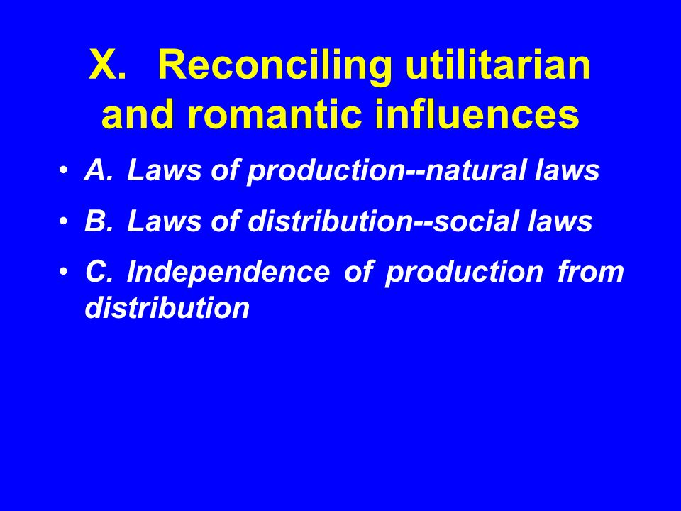 X.Reconciling utilitarian and romantic influences A.Laws of production--natural laws B.Laws of distribution--social laws C.Independence of production