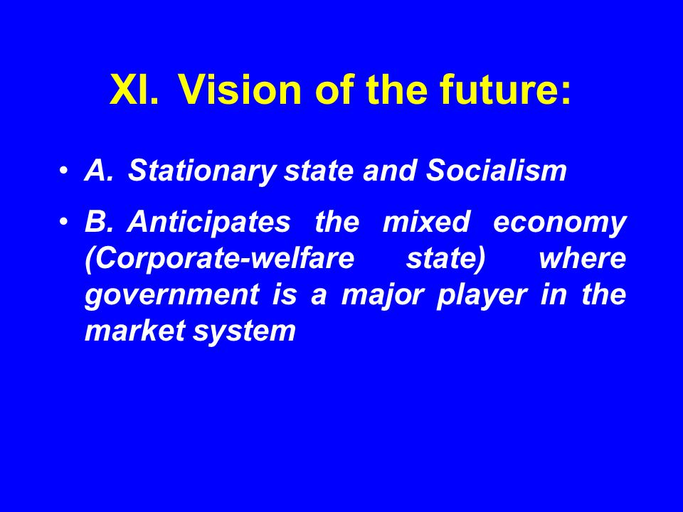 XI.Vision of the future: A.Stationary state and Socialism B.Anticipates the mixed economy (Corporate-welfare state) where government is a major player