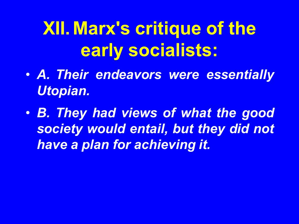 XII.Marx's critique of the early socialists: A.Their endeavors were essentially Utopian. B.They had views of what the good society would entail, but t