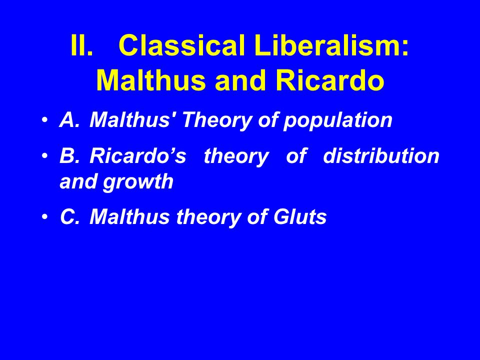 II.Classical Liberalism: Malthus and Ricardo A.Malthus' Theory of population B.Ricardo's theory of distribution and growth C.Malthus theory of Gluts
