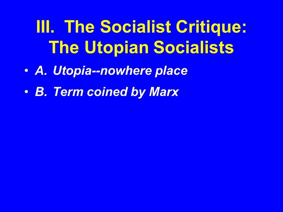 III.The Socialist Critique: The Utopian Socialists A.Utopia--nowhere place B.Term coined by Marx