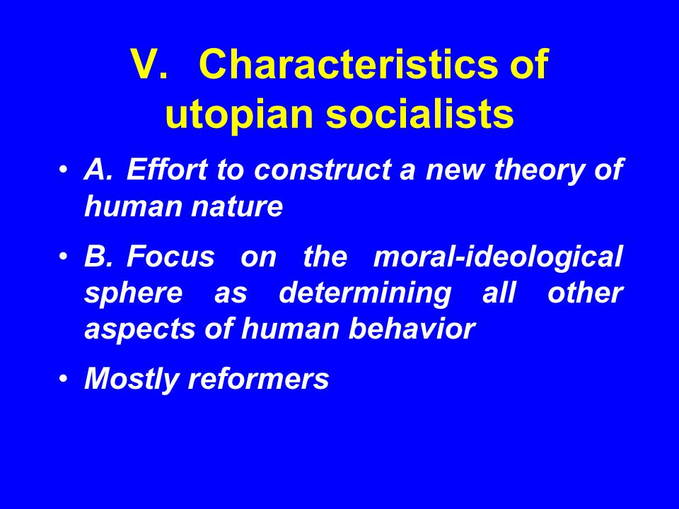 V.Characteristics of utopian socialists A.Effort to construct a new theory of human nature B.Focus on the moral-ideological sphere as determining all