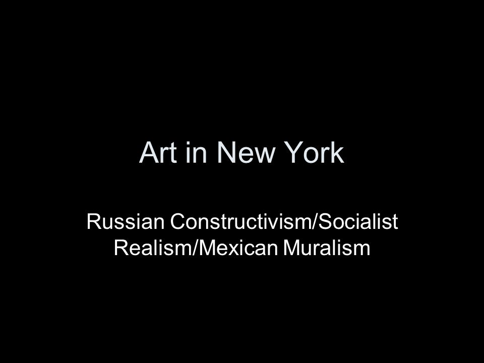 Art in New York Russian Constructivism/Socialist Realism/Mexican Muralism