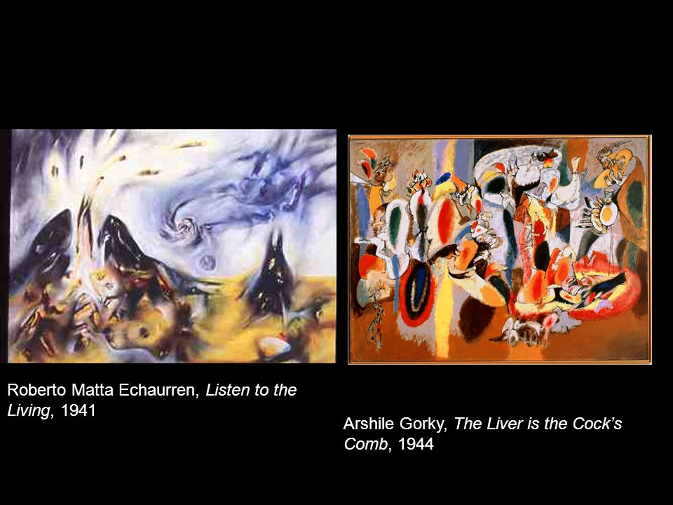 Roberto Matta Echaurren, Listen to the Living, 1941 Arshile Gorky, The Liver is the Cock's Comb, 1944