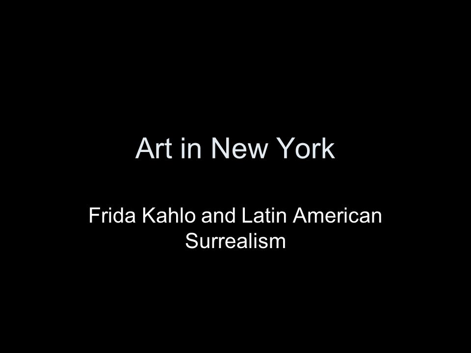 Art in New York Frida Kahlo and Latin American Surrealism
