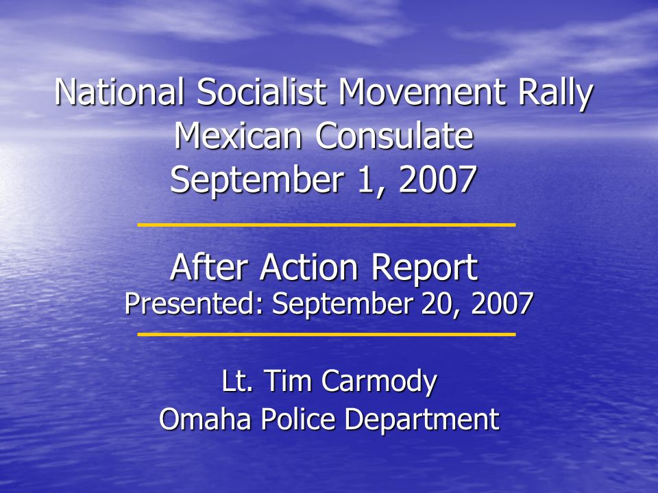 National Socialist Movement Rally Mexican Consulate September 1, 2007 After Action Report Presented: September 20, 2007 Lt. Tim Carmody Omaha Police D