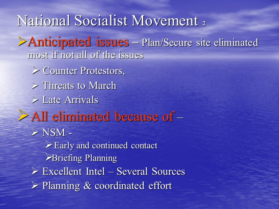 National Socialist Movement 2  Anticipated issues – Plan/Secure site eliminated most if not all of the issues  Counter Protestors,  Threats to March  Late Arrivals  All eliminated because of –  NSM -  Early and continued contact  Briefing Planning  Excellent Intel – Several Sources  Planning & coordinated effort