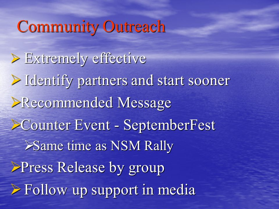 Community Outreach  Extremely effective  Identify partners and start sooner  Recommended Message  Counter Event - SeptemberFest  Same time as NSM Rally  Press Release by group  Follow up support in media
