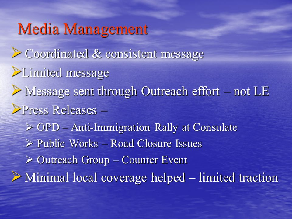 Media Management  Coordinated & consistent message  Limited message  Message sent through Outreach effort – not LE  Press Releases –  OPD – Anti-Immigration Rally at Consulate  Public Works – Road Closure Issues  Outreach Group – Counter Event  Minimal local coverage helped – limited traction