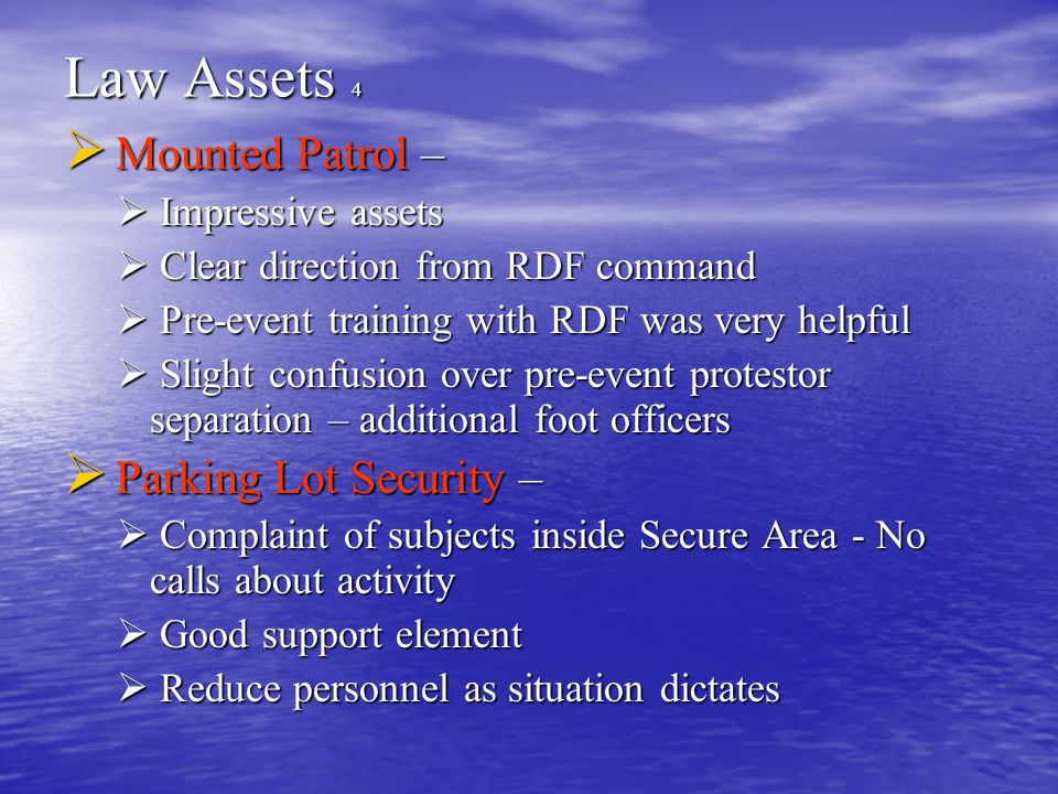 Law Assets 4  Mounted Patrol –  Impressive assets  Clear direction from RDF command  Pre-event training with RDF was very helpful  Slight confusion over pre-event protestor separation – additional foot officers  Parking Lot Security –  Complaint of subjects inside Secure Area - No calls about activity  Good support element  Reduce personnel as situation dictates