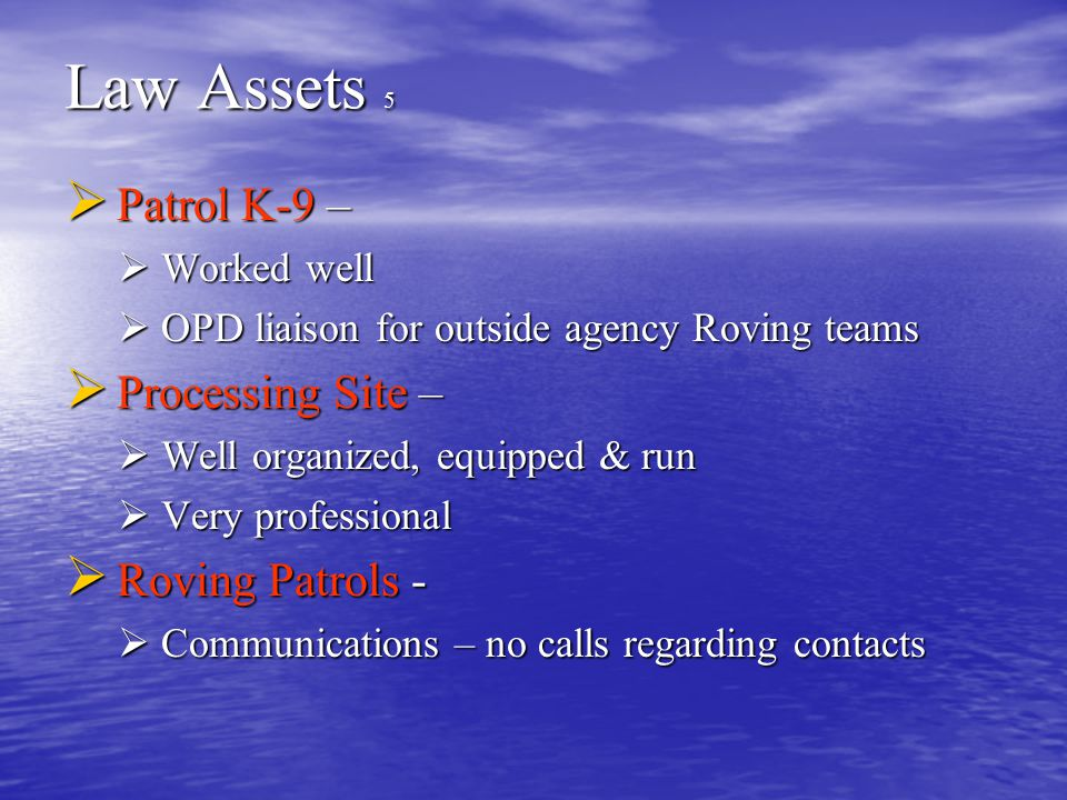 Law Assets 5  Patrol K-9 –  Worked well  OPD liaison for outside agency Roving teams  Processing Site –  Well organized, equipped & run  Very pr
