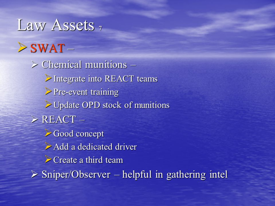Law Assets 7  SWAT –  Chemical munitions –  Integrate into REACT teams  Pre-event training  Update OPD stock of munitions  REACT –  Good concept  Add a dedicated driver  Create a third team  Sniper/Observer – helpful in gathering intel